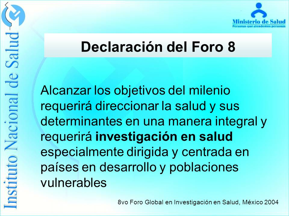 Declaración del Foro 8 Alcanzar los objetivos del milenio requerirá direccionar la salud y sus determinantes en una manera integral y requerirá investigación en salud especialmente dirigida y centrada en países en desarrollo y poblaciones vulnerables 8vo Foro Global en Investigación en Salud, México 2004