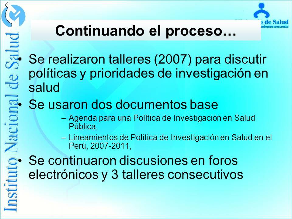 Se realizaron talleres (2007) para discutir políticas y prioridades de investigación en salud Se usaron dos documentos base –Agenda para una Política de Investigación en Salud Pública, –Lineamientos de Política de Investigación en Salud en el Perú, 2007-2011, Se continuaron discusiones en foros electrónicos y 3 talleres consecutivos Continuando el proceso…