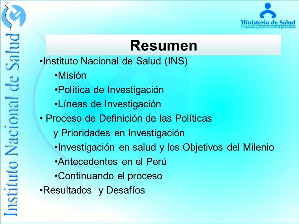 Resumen Instituto Nacional de Salud (INS) Misión Política de Investigación Líneas de Investigación Proceso de Definición de las Políticas y Prioridades en Investigación Investigación en salud y los Objetivos del Milenio Antecedentes en el Perú Continuando el proceso Resultados y Desafíos