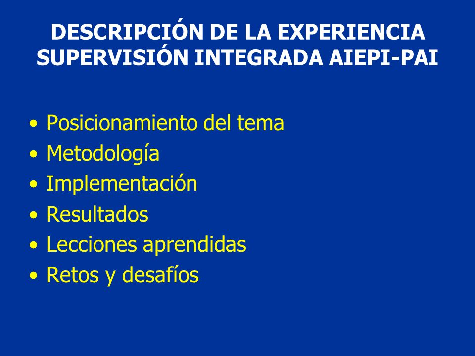 Posicionamiento del tema Metodología Implementación Resultados Lecciones aprendidas Retos y desafíos DESCRIPCIÓN DE LA EXPERIENCIA SUPERVISIÓN INTEGRADA AIEPI-PAI