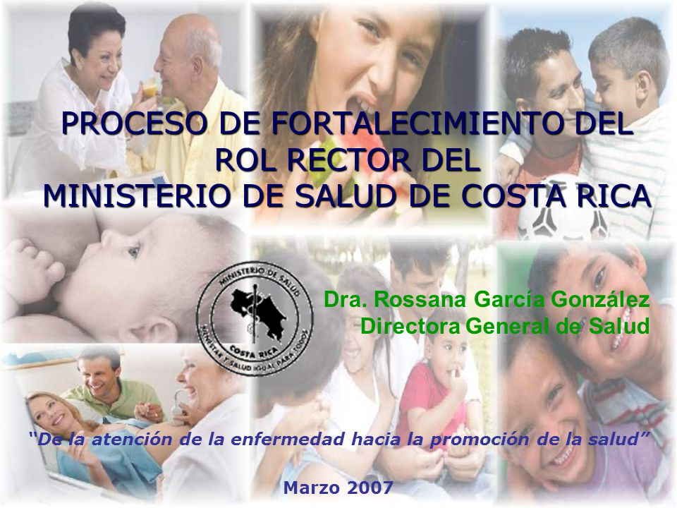 PROCESO DE FORTALECIMIENTO DEL ROL RECTOR DEL MINISTERIO DE SALUD DE COSTA RICA De la atención de la enfermedad hacia la promoción de la salud Marzo 2