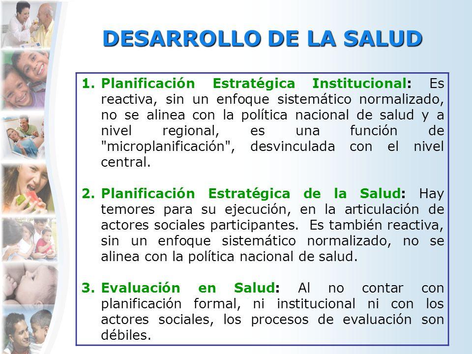 DESARROLLO DE LA SALUD 1.Planificación Estratégica Institucional: Es reactiva, sin un enfoque sistemático normalizado, no se alinea con la política na