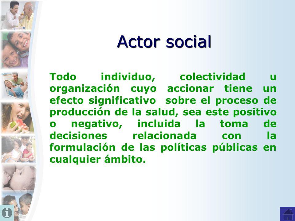 Actor social Todo individuo, colectividad u organización cuyo accionar tiene un efecto significativo sobre el proceso de producción de la salud, sea e