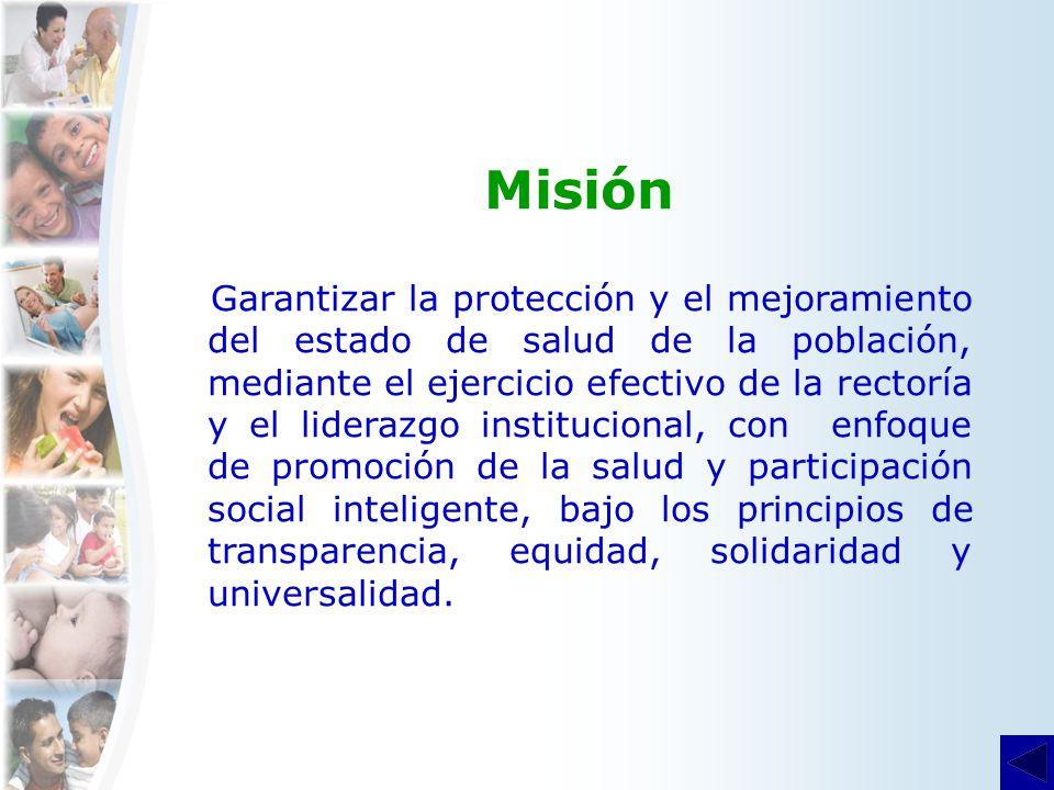 Misión Garantizar la protección y el mejoramiento del estado de salud de la población, mediante el ejercicio efectivo de la rectoría y el liderazgo in