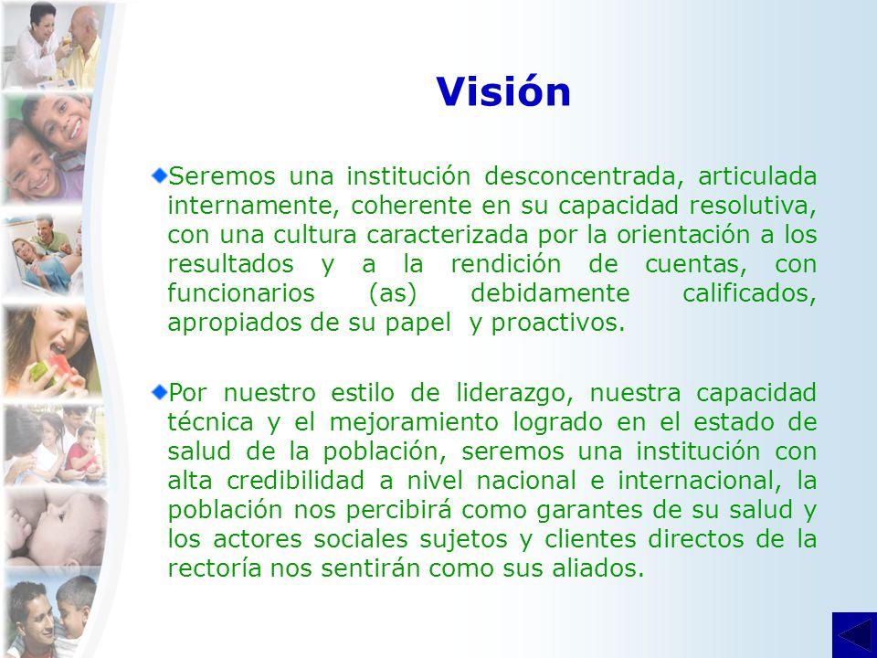 Visión Seremos una institución desconcentrada, articulada internamente, coherente en su capacidad resolutiva, con una cultura caracterizada por la ori