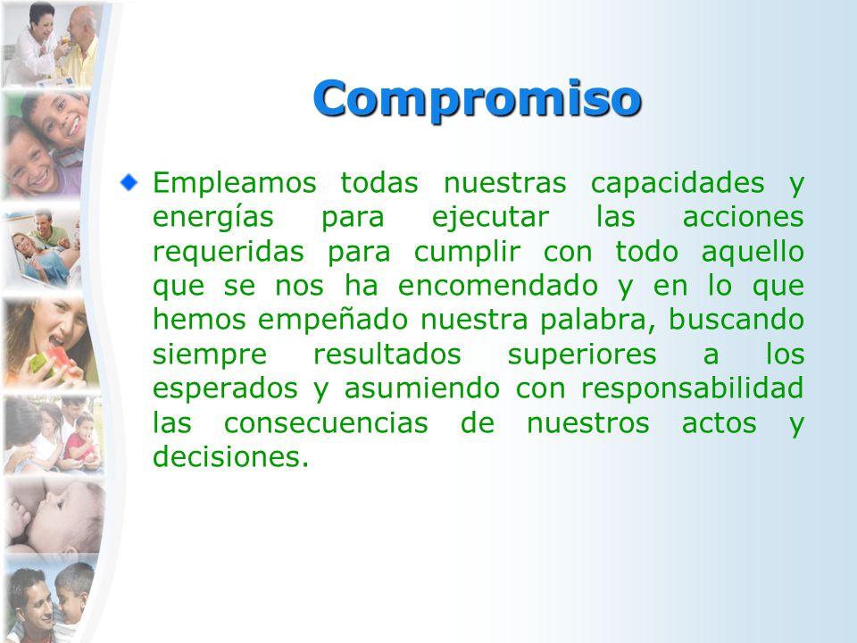 Compromiso Empleamos todas nuestras capacidades y energías para ejecutar las acciones requeridas para cumplir con todo aquello que se nos ha encomenda