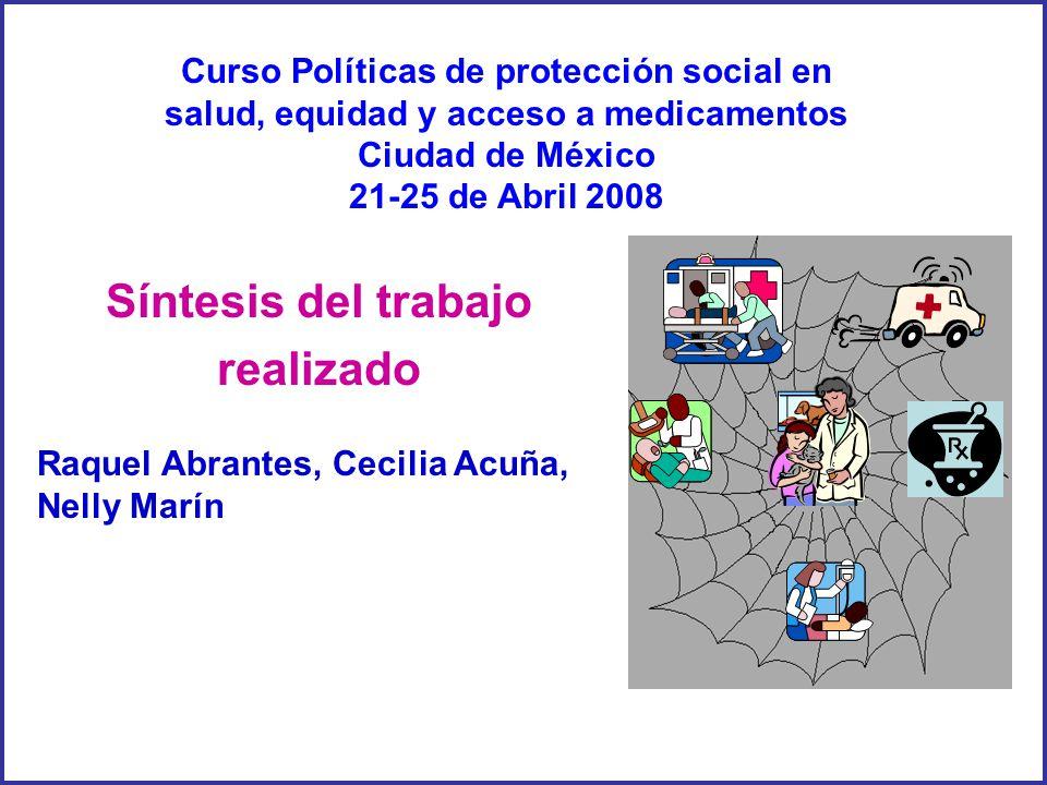 Raquel Abrantes, Cecilia Acuña, Nelly Marín Síntesis del trabajo realizado Curso Políticas de protección social en salud, equidad y acceso a medicamentos Ciudad de México 21-25 de Abril 2008