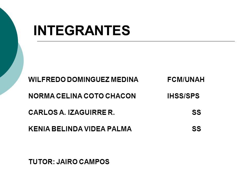 WILFREDO DOMINGUEZ MEDINAFCM/UNAH NORMA CELINA COTO CHACONIHSS/SPS CARLOS A. IZAGUIRRE R.SS KENIA BELINDA VIDEA PALMASS TUTOR: JAIRO CAMPOS INTEGRANTE