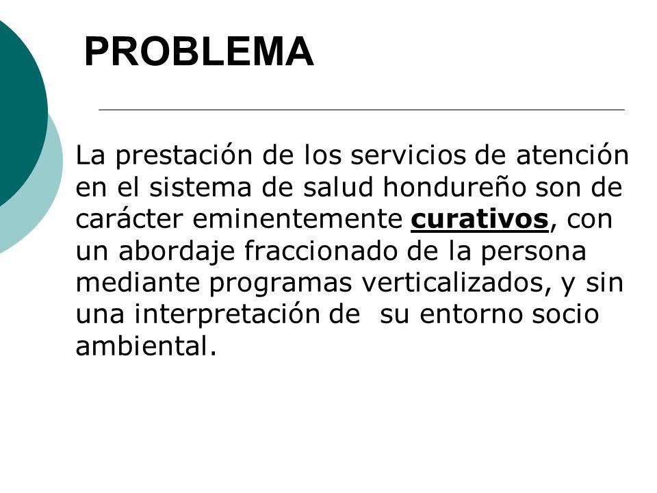 PROBLEMA La prestación de los servicios de atención en el sistema de salud hondureño son de carácter eminentemente curativos, con un abordaje fraccionado de la persona mediante programas verticalizados, y sin una interpretación de su entorno socio ambiental.