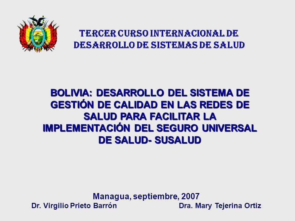 TERCER CURSO INTERNACIONAL DE DESARROLLO DE SISTEMAS DE SALUD BOLIVIA: DESARROLLO DEL SISTEMA DE GESTIÓN DE CALIDAD EN LAS REDES DE SALUD PARA FACILITAR LA IMPLEMENTACIÓN DEL SEGURO UNIVERSAL DE SALUD- SUSALUD Managua, septiembre, 2007 Dr.