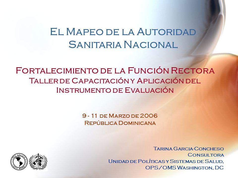Fortalecimiento de la Función Rectora Taller de Capacitación y Aplicación del Instrumento de Evaluación El Mapeo de la Autoridad Sanitaria Nacional Tarina Garcia-Concheso Consultora Unidad de Políticas y Sistemas de Salud, OPS/OMS Washington, DC 9 - 11 de Marzo de 2006 República Dominicana
