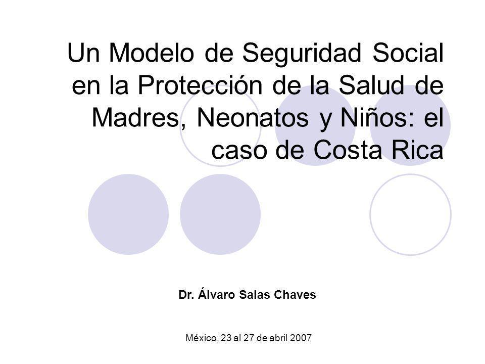 Un Modelo de Seguridad Social en la Protección de la Salud de Madres, Neonatos y Niños: el caso de Costa Rica México, 23 al 27 de abril 2007 Dr. Álvar