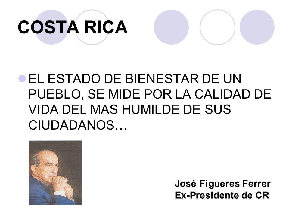 COSTA RICA EL ESTADO DE BIENESTAR DE UN PUEBLO, SE MIDE POR LA CALIDAD DE VIDA DEL MAS HUMILDE DE SUS CIUDADANOS… José Figueres Ferrer Ex-Presidente d