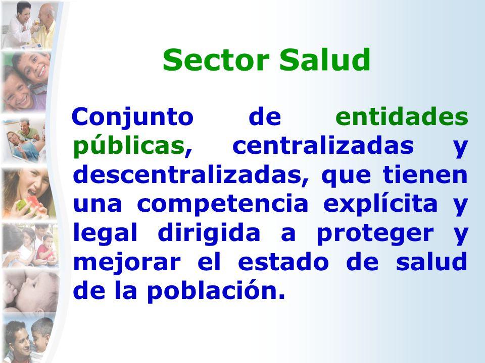 Sector Salud Conjunto de entidades públicas, centralizadas y descentralizadas, que tienen una competencia explícita y legal dirigida a proteger y mejo