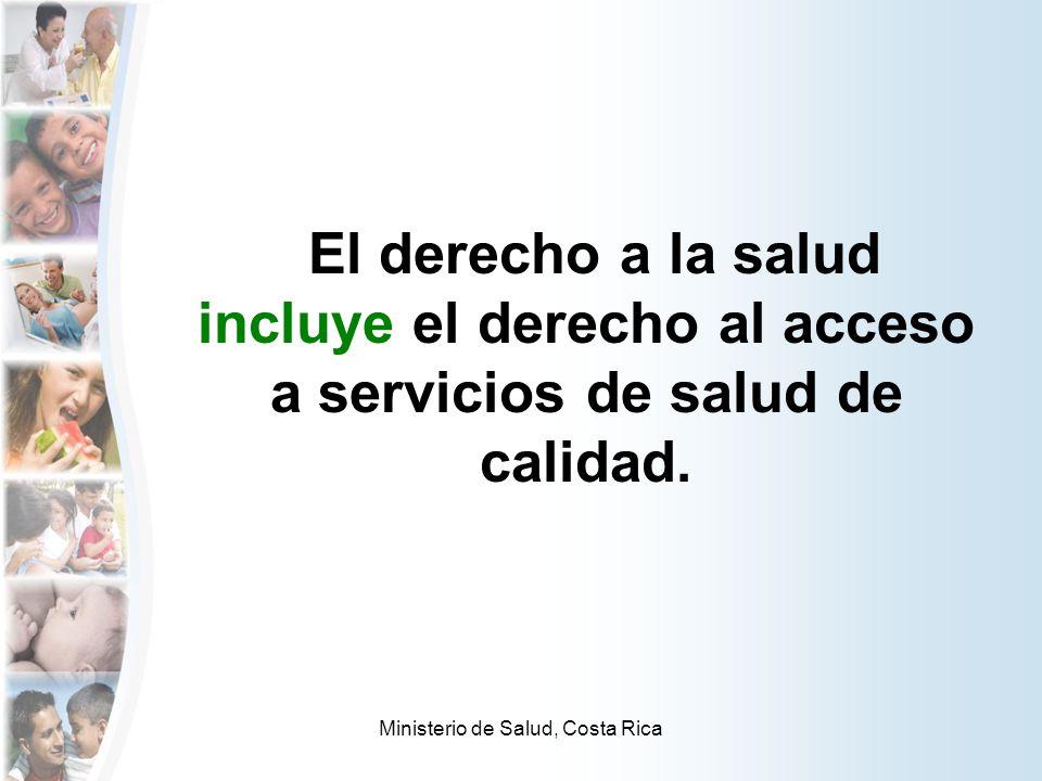 Ministerio de Salud, Costa Rica El derecho a la salud incluye el derecho al acceso a servicios de salud de calidad.