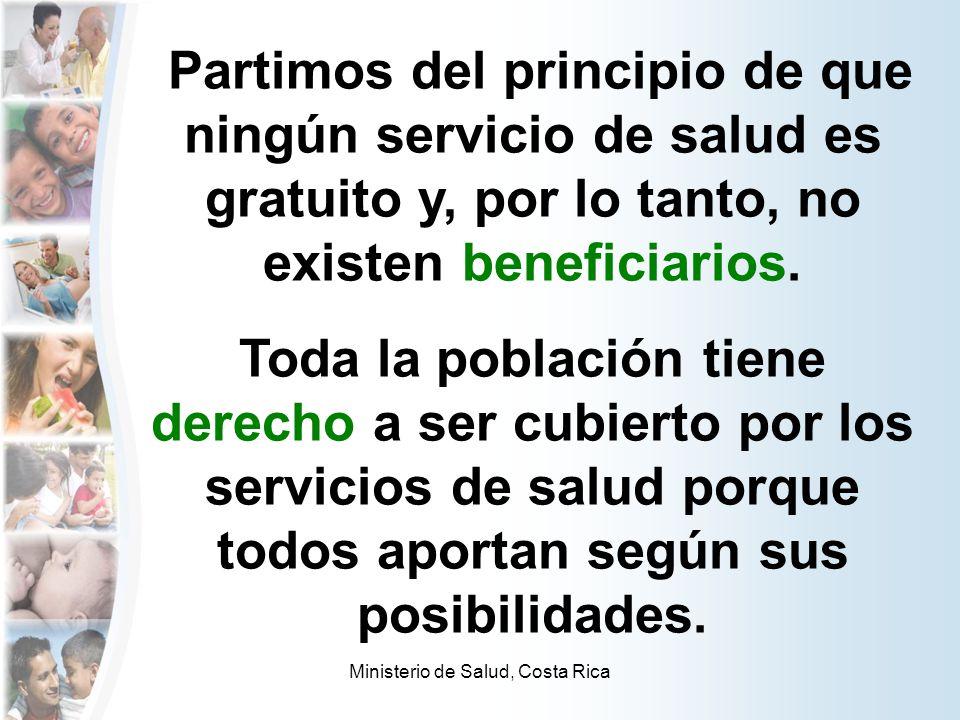 Ministerio de Salud, Costa Rica Partimos del principio de que ningún servicio de salud es gratuito y, por lo tanto, no existen beneficiarios. Toda la
