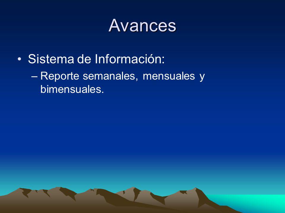 Avances Sistema de Información: –Reporte semanales, mensuales y bimensuales.