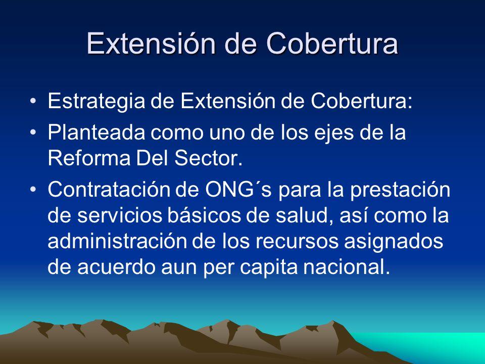 Extensión de Cobertura Estrategia de Extensión de Cobertura: Planteada como uno de los ejes de la Reforma Del Sector. Contratación de ONG´s para la pr
