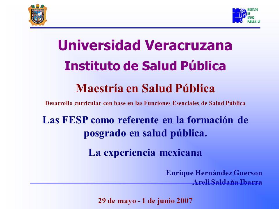 Universidad Veracruzana Instituto de Salud Pública Maestría en Salud Pública Desarrollo curricular con base en las Funciones Esenciales de Salud Pública Las FESP como referente en la formación de posgrado en salud pública.