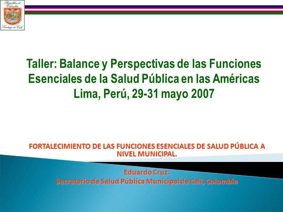 FORTALECIMIENTO DE LAS FUNCIONES ESENCIALES DE SALUD PÚBLICA A NIVEL MUNICIPAL. Eduardo Cruz. Secretario de Salud Pública Municipal de Cali, Colombia