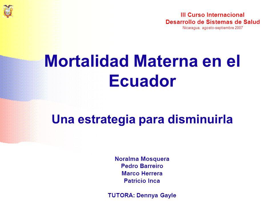Mortalidad Materna en el Ecuador Una estrategia para disminuirla III Curso Internacional Desarrollo de Sistemas de Salud Nicaragua, agosto-septiembre
