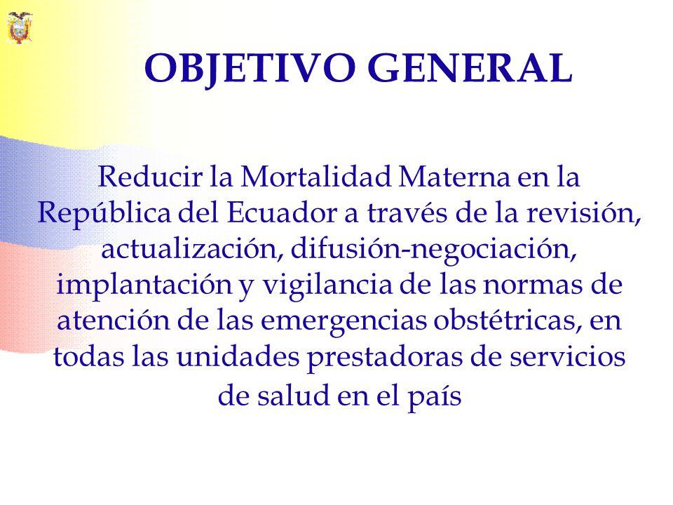 OBJETIVO GENERAL Reducir la Mortalidad Materna en la República del Ecuador a través de la revisión, actualización, difusión-negociación, implantación