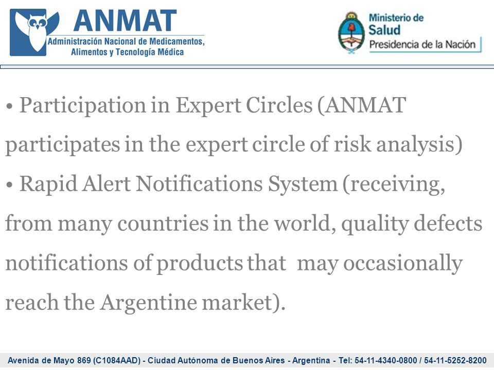 Avenida de Mayo 869 (C1084AAD) - Ciudad Autónoma de Buenos Aires - Argentina - Tel: 54-11-4340-0800 / 54-11-5252-8200 Participation in Expert Circles (ANMAT participates in the expert circle of risk analysis) Rapid Alert Notifications System (receiving, from many countries in the world, quality defects notifications of products that may occasionally reach the Argentine market).