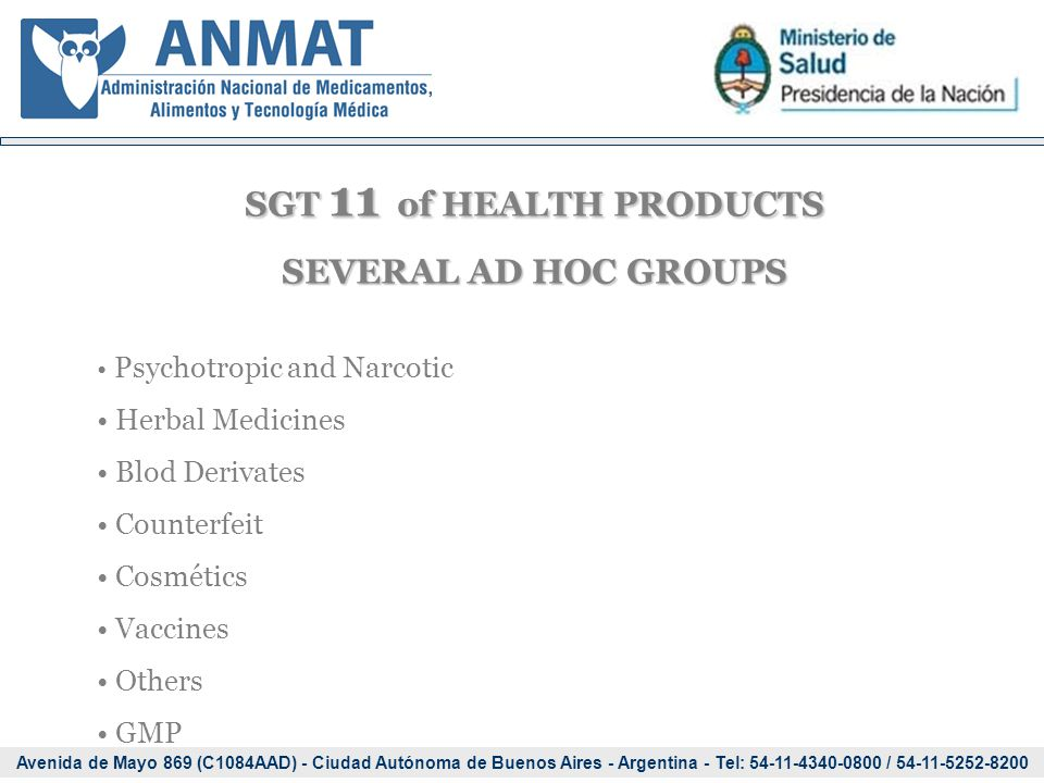 Avenida de Mayo 869 (C1084AAD) - Ciudad Autónoma de Buenos Aires - Argentina - Tel: 54-11-4340-0800 / 54-11-5252-8200 SGT 11 of HEALTH PRODUCTS SEVERAL AD HOC GROUPS Psychotropic and Narcotic Herbal Medicines Blod Derivates Counterfeit Cosmétics Vaccines Others GMP