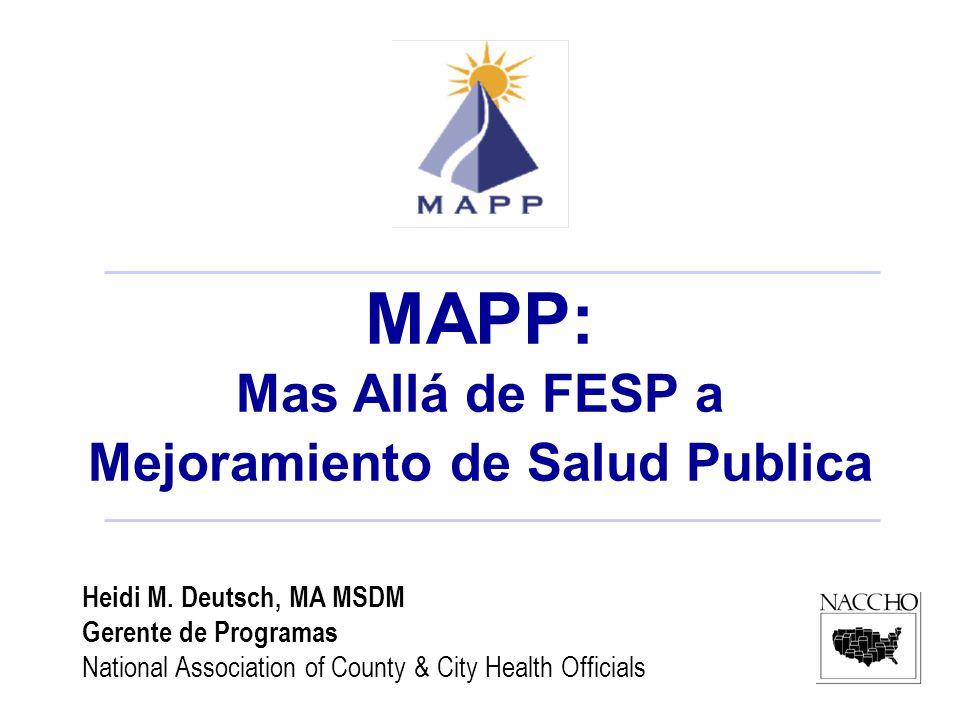 Heidi M. Deutsch, MA MSDM Gerente de Programas National Association of County & City Health Officials MAPP: Mas Allá de FESP a Mejoramiento de Salud P