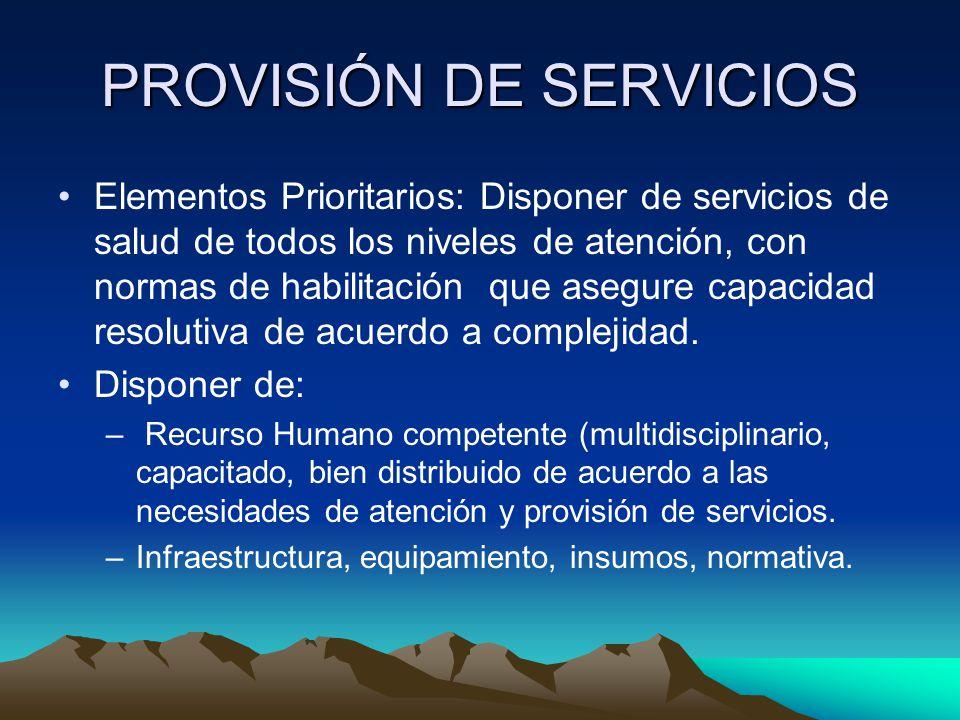 PROVISIÓN DE SERVICIOS Elementos Prioritarios: Disponer de servicios de salud de todos los niveles de atención, con normas de habilitación que asegure capacidad resolutiva de acuerdo a complejidad.
