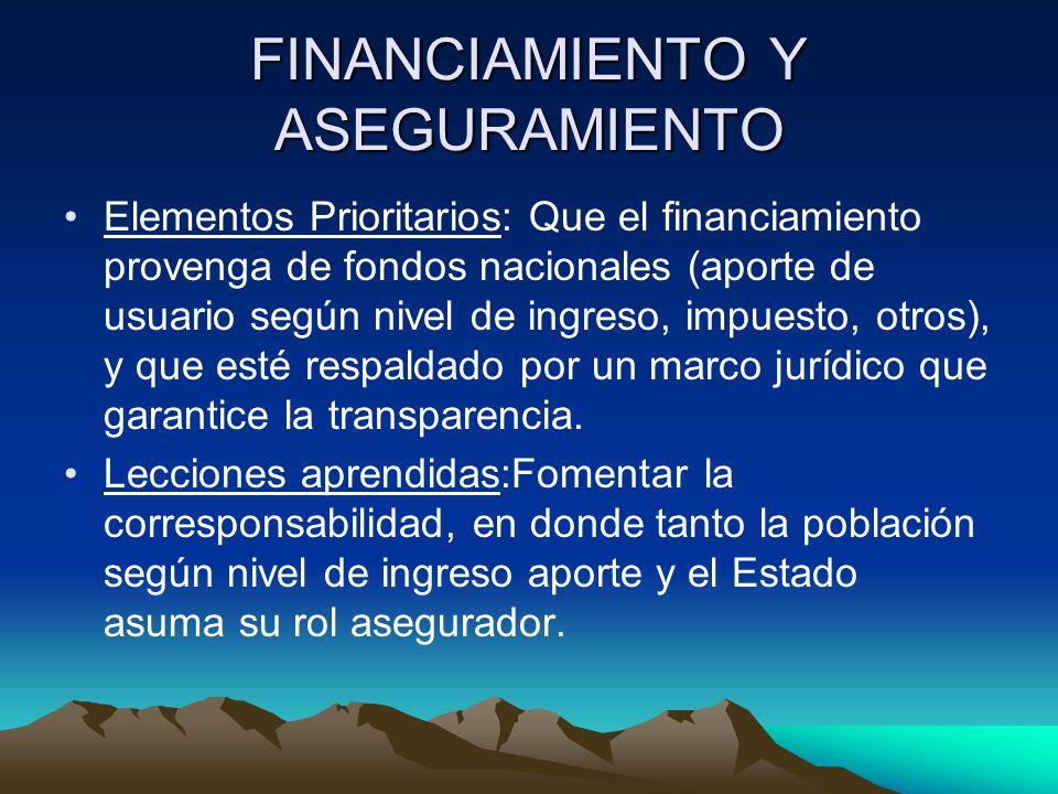 FINANCIAMIENTO Y ASEGURAMIENTO Elementos Prioritarios: Que el financiamiento provenga de fondos nacionales (aporte de usuario según nivel de ingreso, impuesto, otros), y que esté respaldado por un marco jurídico que garantice la transparencia.