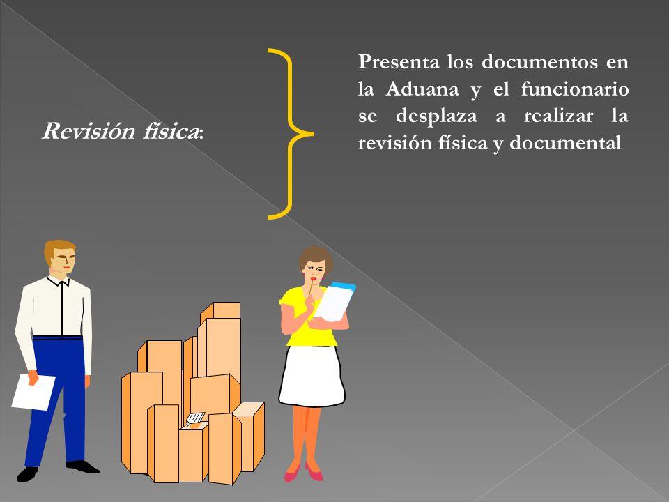 Revisión física : Presenta los documentos en la Aduana y el funcionario se desplaza a realizar la revisión física y documental