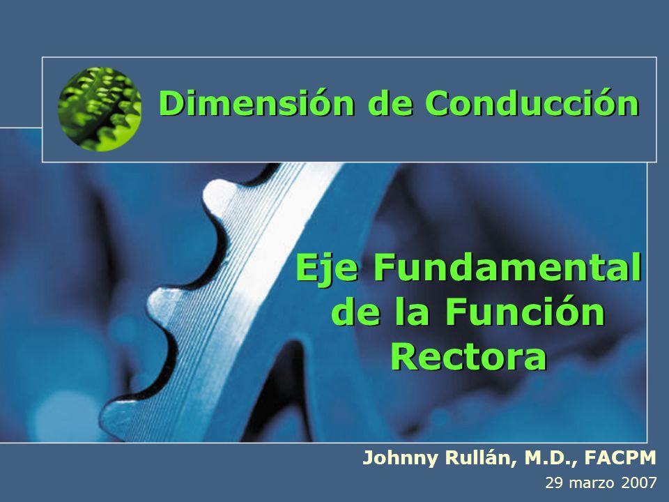 Eje Fundamental de la Función Rectora Johnny Rullán, M.D., FACPM 29 marzo 2007 Dimensión de Conducción