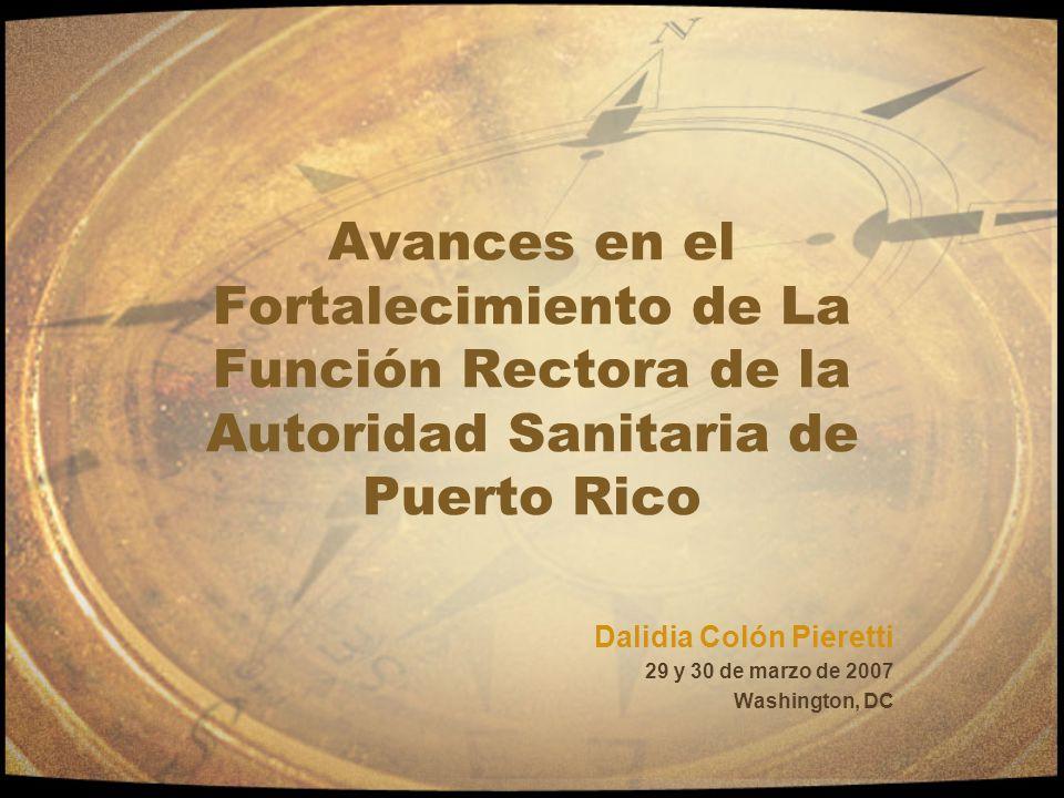 Avances en el Fortalecimiento de La Función Rectora de la Autoridad Sanitaria de Puerto Rico Dalidia Colón Pieretti 29 y 30 de marzo de 2007 Washingto