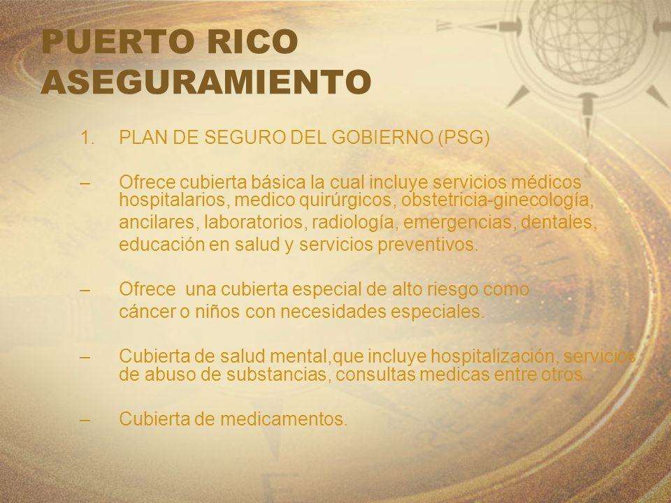 PUERTO RICO ASEGURAMIENTO 1.PLAN DE SEGURO DEL GOBIERNO (PSG) –Ofrece cubierta básica la cual incluye servicios médicos hospitalarios, medico quirúrgi