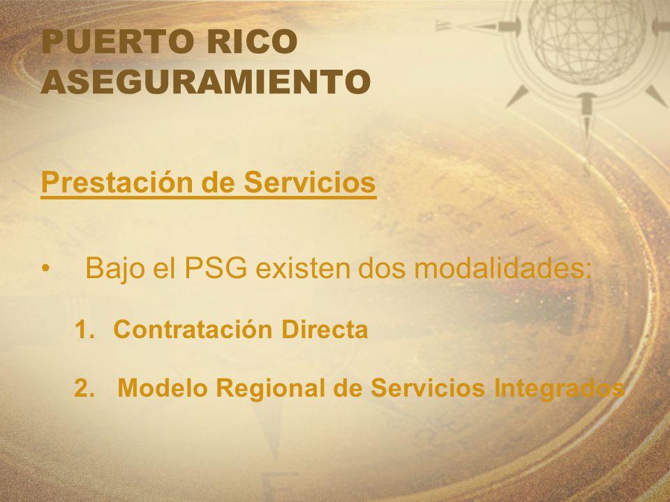 PUERTO RICO ASEGURAMIENTO Prestación de Servicios Bajo el PSG existen dos modalidades: 1.Contratación Directa 2. Modelo Regional de Servicios Integrad