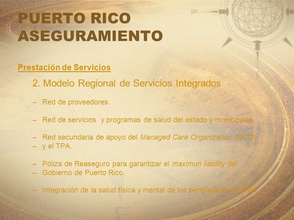PUERTO RICO ASEGURAMIENTO Prestación de Servicios 2. Modelo Regional de Servicios Integrados –Red de proveedores. –Red de servicios y programas de sal