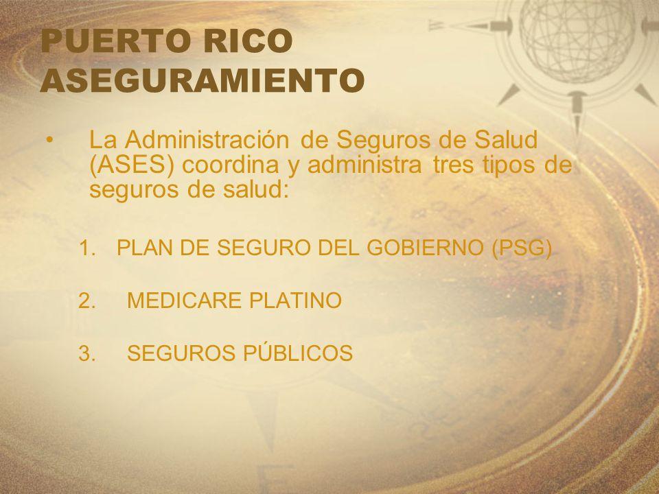 PUERTO RICO ASEGURAMIENTO La Administración de Seguros de Salud (ASES) coordina y administra tres tipos de seguros de salud: 1.PLAN DE SEGURO DEL GOBI