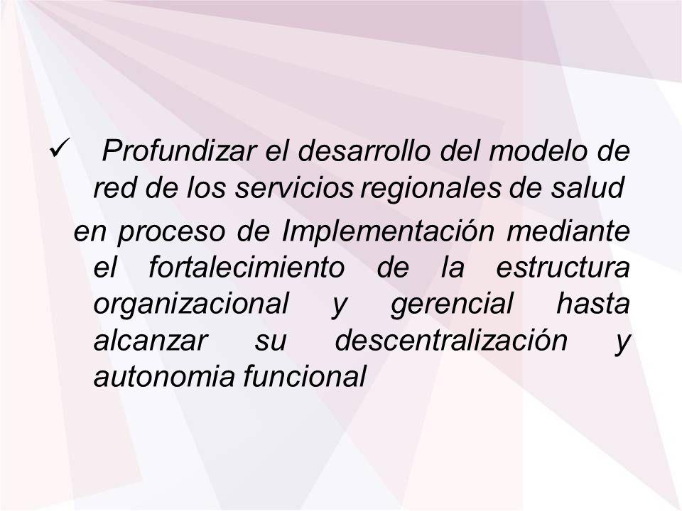 Profundizar el desarrollo del modelo de red de los servicios regionales de salud en proceso de Implementación mediante el fortalecimiento de la estruc
