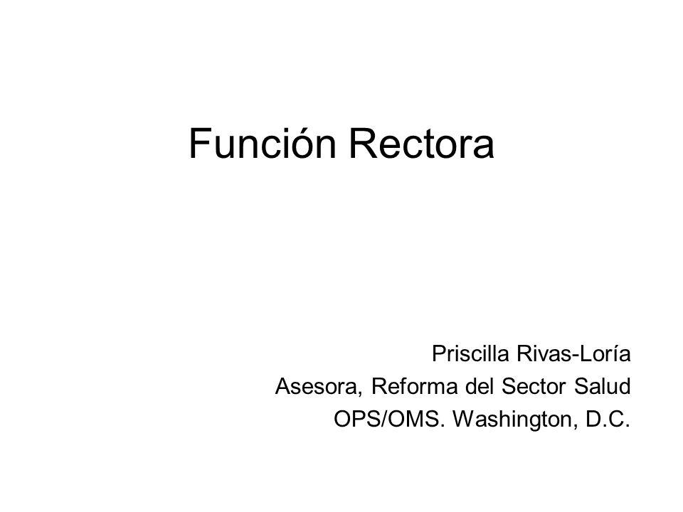 Función Rectora Priscilla Rivas-Loría Asesora, Reforma del Sector Salud OPS/OMS. Washington, D.C.