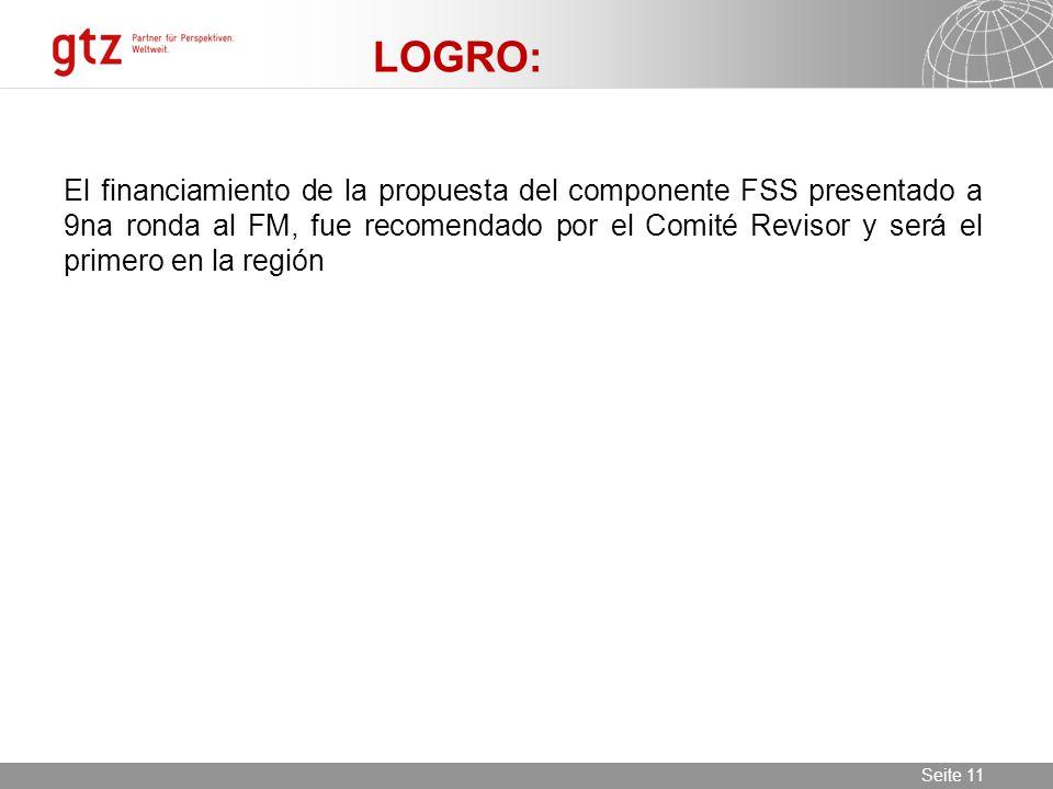 11.06.2014 Seite 11 Seite 11 LOGRO: El financiamiento de la propuesta del componente FSS presentado a 9na ronda al FM, fue recomendado por el Comité Revisor y será el primero en la región