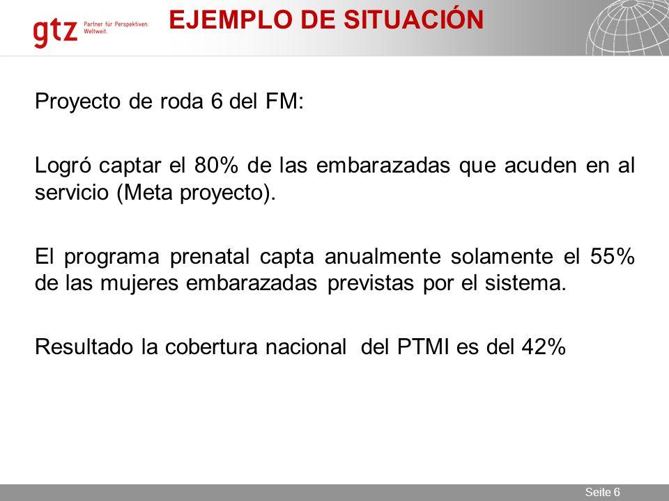 11.06.2014 Seite 6 Seite 6 EJEMPLO DE SITUACIÓN Proyecto de roda 6 del FM: Logró captar el 80% de las embarazadas que acuden en al servicio (Meta proyecto).