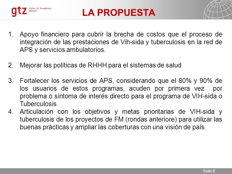 11.06.2014 Seite 8 Seite 8 LA PROPUESTA 1.Apoyo financiero para cubrir la brecha de costos que el proceso de integración de las prestaciones de Vih-sida y tuberculosis en la red de APS y servicios ambulatorios.