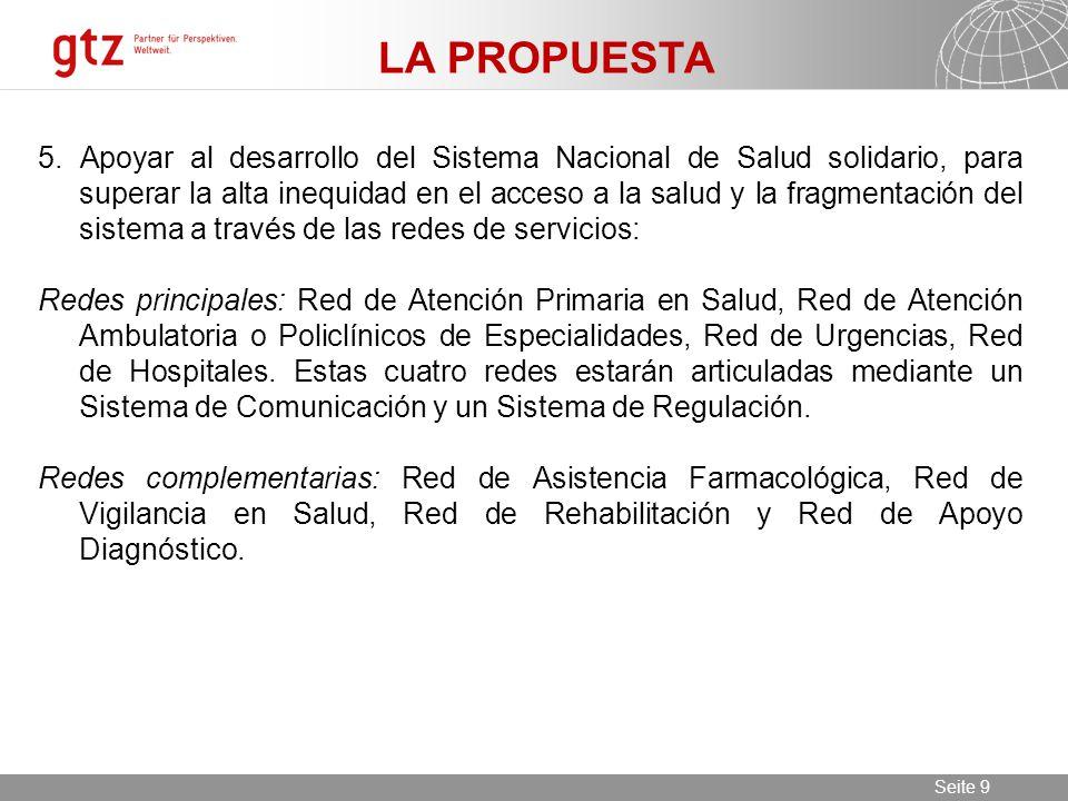 11.06.2014 Seite 9 Seite 9 LA PROPUESTA 5. Apoyar al desarrollo del Sistema Nacional de Salud solidario, para superar la alta inequidad en el acceso a