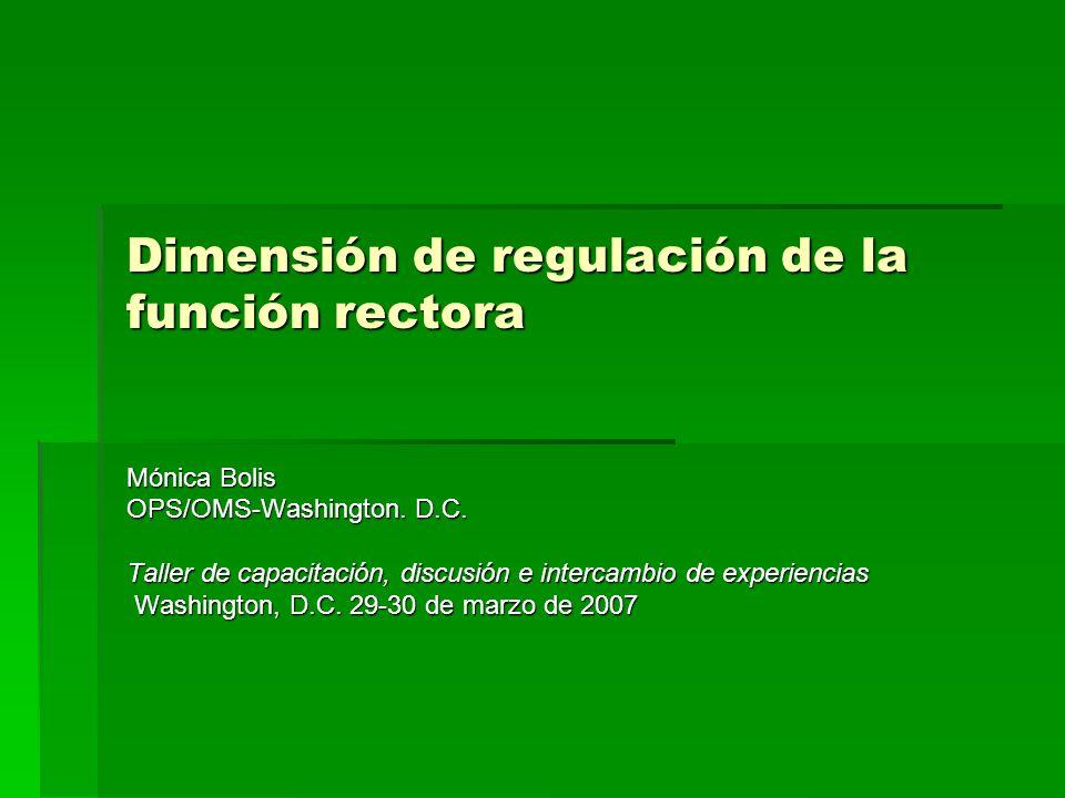 Dimensión de regulación de la función rectora Mónica Bolis OPS/OMS-Washington. D.C. Taller de capacitación, discusión e intercambio de experiencias Wa