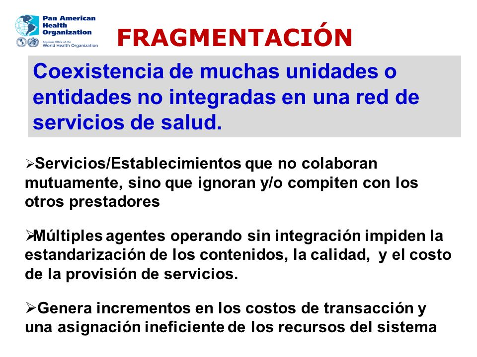 Coexistencia de muchas unidades o entidades no integradas en una red de servicios de salud. FRAGMENTACIÓN Servicios/Establecimientos que no colaboran
