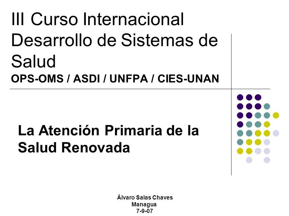 III Curso Internacional Desarrollo de Sistemas de Salud OPS-OMS / ASDI / UNFPA / CIES-UNAN La Atención Primaria de la Salud Renovada Álvaro Salas Chaves Managua 7-9-07