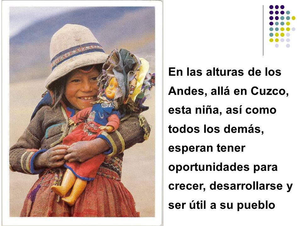 En las alturas de los Andes, allá en Cuzco, esta niña, así como todos los demás, esperan tener oportunidades para crecer, desarrollarse y ser útil a su pueblo