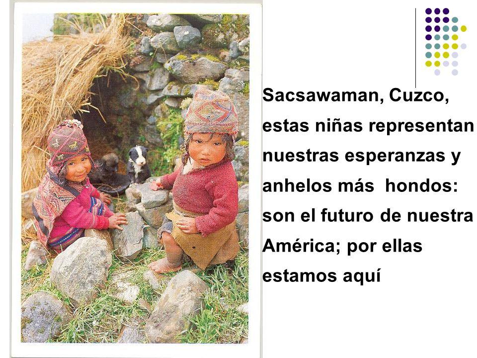 Sacsawaman, Cuzco, estas niñas representan nuestras esperanzas y anhelos más hondos: son el futuro de nuestra América; por ellas estamos aquí
