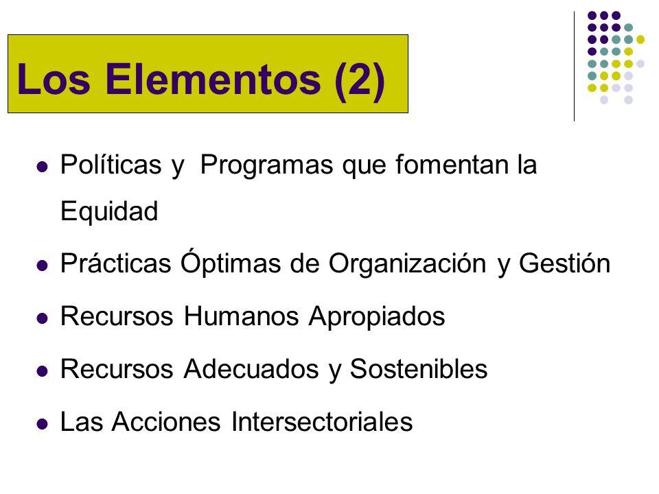 Los Elementos (2) Políticas y Programas que fomentan la Equidad Prácticas Óptimas de Organización y Gestión Recursos Humanos Apropiados Recursos Adecuados y Sostenibles Las Acciones Intersectoriales